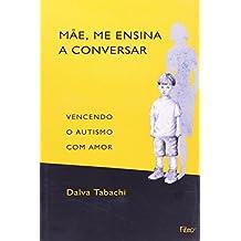 Mãe, Me Ensina a Conversar. Vencendo o Autismo com Amor
