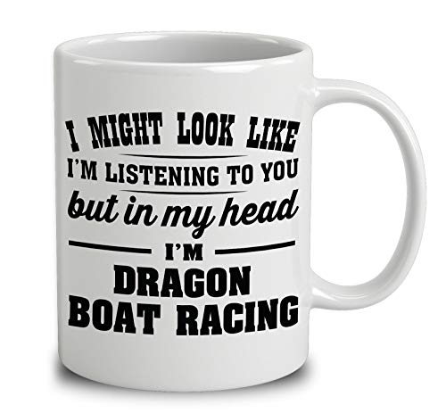 (I Might Look Like Im Listening To You, But In My Head Im Dragon Boat Racing Coffee Mug (White, 11 oz))
