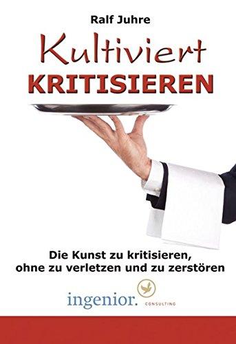 Kultiviert kritisieren: Die Kunst zu kritisieren, ohne zu verletzen und zu zerstören Taschenbuch – 7. Juni 2011 Ralf Juhre 3940023078 Wirtschaft / Management Konfliktmanagement