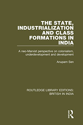 The State, Industrialization and Class Formations in India: A Neo-Marxist Perspective on Colonialism, Underdevelopment and Development (Routledge Library Editions: British in India Book 23) (Development Of Small Scale Industries In India)
