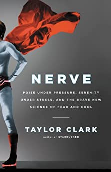 Nerve: Poise Under Pressure, Serenity Under Stress, and the Brave New Science of Fear and Cool by [Clark, Taylor]