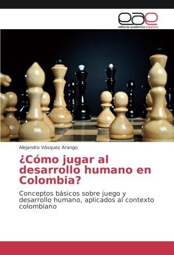 ¿Como jugar al desarrollo humano en Colombia?: Conceptos basicos sobre juego y desarrollo humano, aplicados al contexto colombiano (Spanish Edition) [Alejandro Vasquez Arango] (Tapa Blanda)