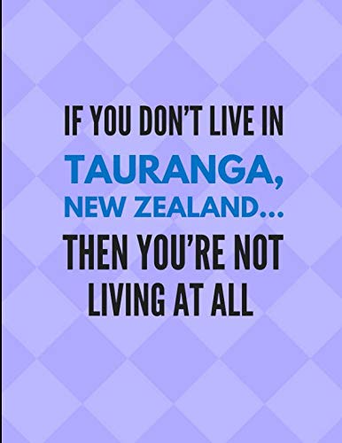 If You Don't Live In Tauranga, New Zealand ... Then You're Not Living At All: Note Book Journal