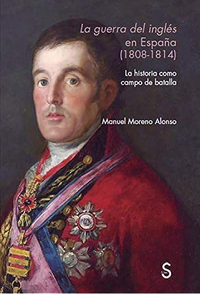 La guerra del inglŽés en Españ–a 1808 - 1814 : La historia como campo de batalla Sílex Universidad: Amazon.es: Moreno Alonso, Manuel: Libros