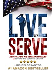 Live to Serve: How to Adopt the Servant Mentality & Become the Ultimate Leader