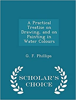 Book A Practical Treatise on Drawing, and on Painting in Water Colours - Scholar's Choice Edition by Phillips, G. F. (2015)