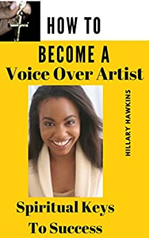 How To Become A Voice Over Artist: Spiritual Keys to Success by [Hawkins, Hillary]