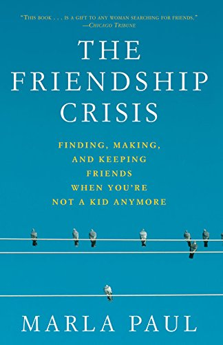 The Friendship Crisis:Finding, Making, and Keeping Friends When You're Not a Kid Anymore