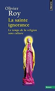 La sainte ignorance : Le temps de la religion sans culture par Roy