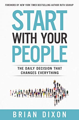 Start with Your People: The Daily Decision that Changes Everything by [Dixon, Brian]