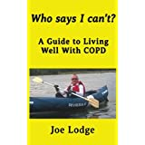 Who Says I Can't?: A Guide to Living Well with COPD