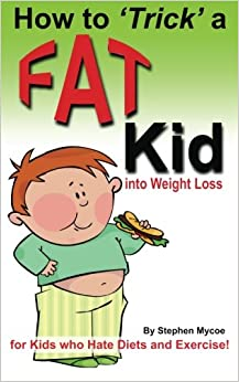 How to Trick a Fat Kid into Weight Loss: For Kids who Hate