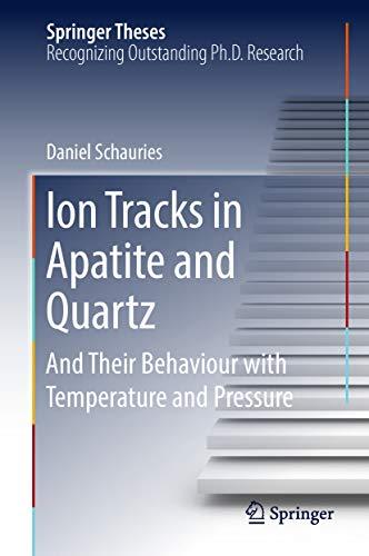 Ion Tracks in Apatite and Quartz: And Their Behaviour with Temperature and Pressure (Springer - Cylinder Quartz