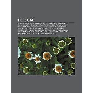 Foggia: Storia dei rioni di Foggia, Aeroporto di Foggia, Arcidiocesi di Foggia-Bovino, Storia di Foggia, Bombardamenti di Foggia del 1943 (Italian Edition) Fonte: Wikipedia