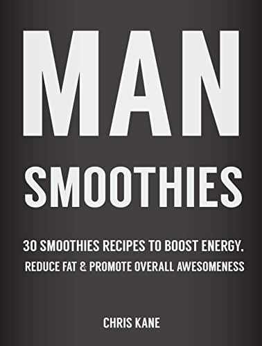 Man Smoothies: 30 Smoothie recipes to boost energy, reduce fat  And promote overall awesomeness