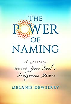The Power of Naming: A Journey Toward Your Soul's Indigenous Nature by [Dewberry, Melanie]