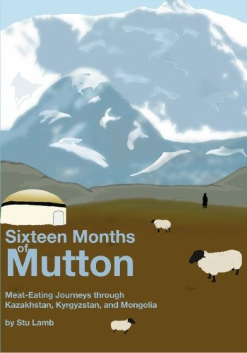 Sixteen Months of Mutton: Meat-Eating Journeys through Kazakhstan, Kyrgyzstan, and Mongolia