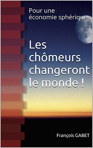 Les chômeurs changeront le monde !: Pour une économie sphérique (French Edition)