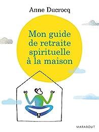 Mon guide de retraite spirituelle à la maison par Anne Ducrocq