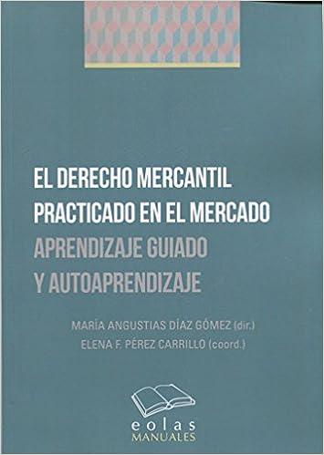 El Derecho Mercantil Practicado En El Mercado: Aprendizaje Guiado Y Autoaprendizaje por María Angustias Díaz Gómez