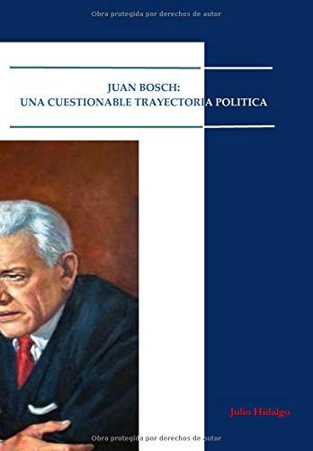 Juan Bosch- Una Cuestionable Trayectoria Política  [Hidalgo, Julio] (Tapa Blanda)