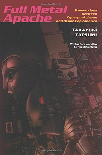 Full Metal Apache: Transactions Between Cyberpunk Japan and Avant-Pop America (Post-Contemporary Interventions)