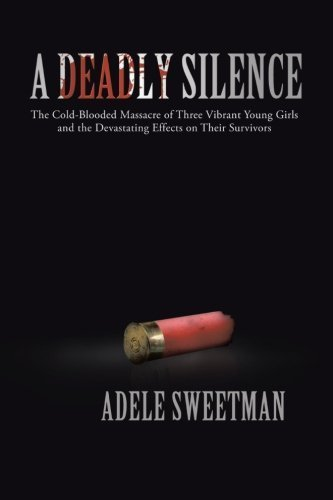 A Deadly Silence: The Cold-Blooded Massacre of Three Vibrant Young Girls and the Devastating Effects on Their Survivors by Sweetman, Adele (2013) Paperback