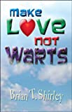 Make Love Not Warts, Brian T. Shirley, 1426913826