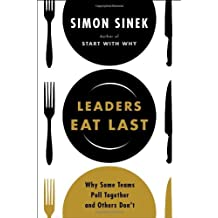 By Simon Sinek - Leaders Eat Last: Why Some Teams Pull Together and Others Don't