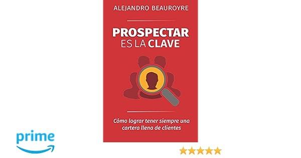 Prospectar es la Clave: Cómo lograr tener siempre una cartera llena de clientes (Spanish Edition): Alejandro Beauroyre: 9781521414897: Amazon.com: Books