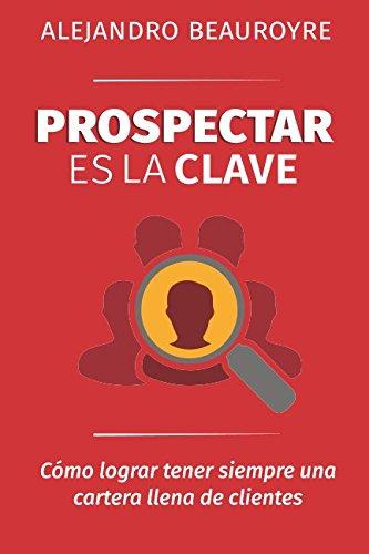 Prospectar es la Clave: Como lograr tener siempre una cartera llena de clientes (Spanish Edition) [Alejandro Beauroyre] (Tapa Blanda)
