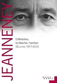 L'Histoire, la liberté, l'action : Oeuvres 1977-2013 par Jean-Noël Jeanneney