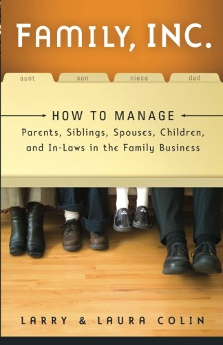 Family, Inc.: How to Manage Parents, Siblings, Spouses, Children, and In-Laws in the Family Business