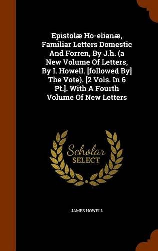 Download Epistolæ Ho-elianæ, Familiar Letters Domestic And Forren, By J.h. (a New Volume Of Letters, By I. Howell. [followed By] The Vote). [2 Vols. In 6 Pt.]. With A Fourth Volume Of New Letters PDF