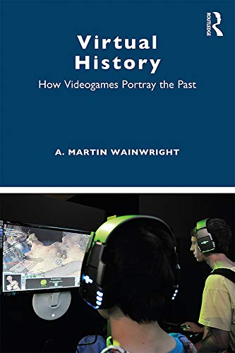 Virtual History: How Videogames Portray the Past por A. Martin Wainwright
