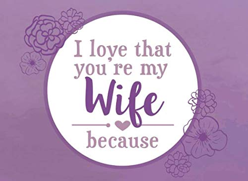 I Love That You're My Wife Because: Prompted Fill In Blank I Love You Book for Wife; Gift Book for Wife; Things I Love About You Book for Wife, Wife ... Husband (I Love You Because Book) (Volume 8) (Last Minute Christmas Gift Ideas For Wife)