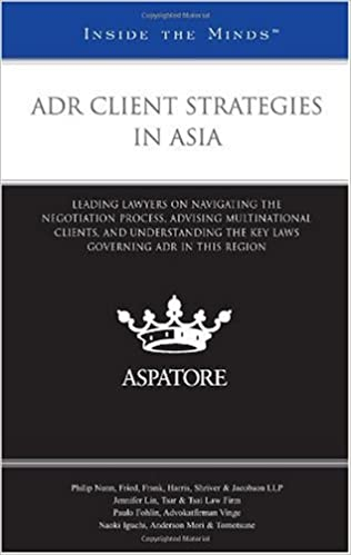 ADR Client Strategies in Asia: Leading Lawyers on Navigating the Negotiation Process, Advising Multinational Clients, and Understanding the Key Laws Governing ADR in This Region (Inside the Minds)
