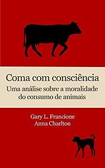 Coma com consciência: Uma análise sobre a moralidade do consumo de animais por [Francione, Gary L., Charlton, Anna]