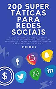200 Super Táticas Para Redes Sociais: Domine Técnicas Simples Das Mídias Sociais Para Crescer Sua Marca, Escal