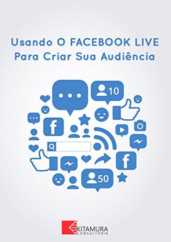 eBook Usando o Facebook Live Para Criar Sua Audiência: 10 Dicas Para Conseguir Mais Espectadores Com Facebook Live
