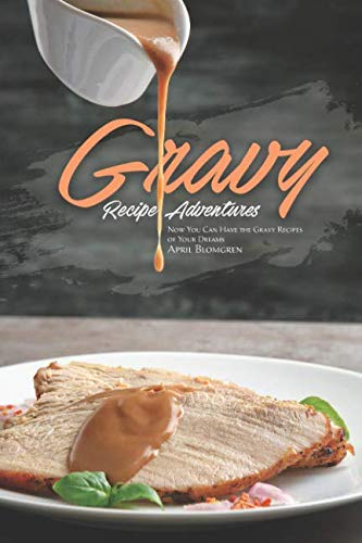 Gravy Recipe Adventures: Now You Can Have the Gravy Recipes of Your Dreams by April Blomgren