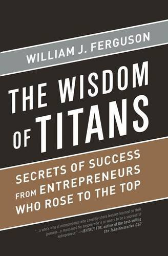 Wisdom of Titans: Secrets of Success from Entrepreneurs Who Rose to the Top