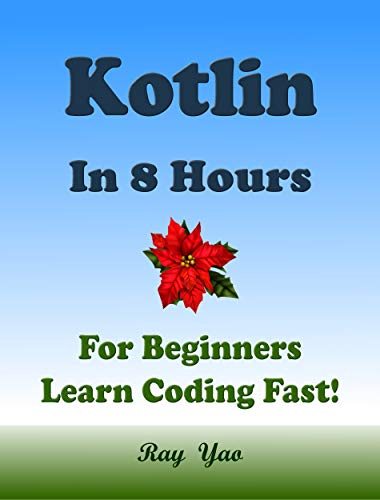 Kotlin Programming Language. In 8 Hours, For Beginners, Learn Coding Fast! Kotlin Crash Course, A QuickStart eBook & Tutorial Book by the Program Examples, In Easy Steps! An Ultimate Beginner's Guide