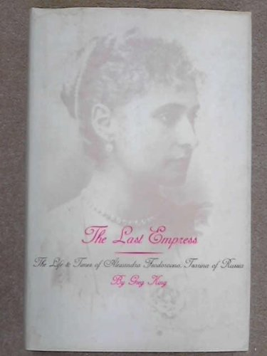The Last Empress. The Life And Times Of Alexandra Feodorovna, Tsarina Of Russia