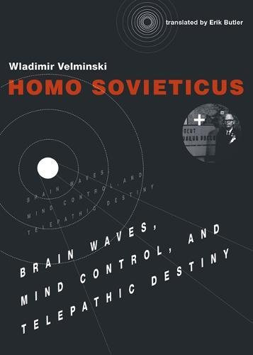 Homo Sovieticus: Brain Waves, Mind Control, and Telepathic Destiny (The MIT Press)