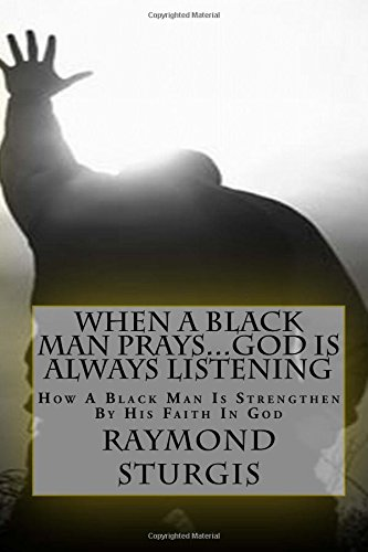 Download When A Black Man Prays...God is Always Listening: How A Black Man Is Strengthen By His Faith In God ebook