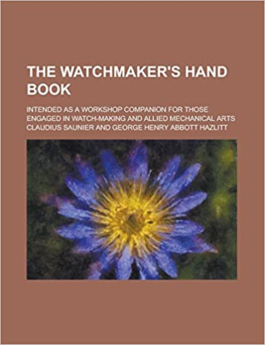 Book The Watchmaker's Hand Book: Intended as a Workshop Companion for Those Engaged in Watch-Making and Allied Mechanical Arts