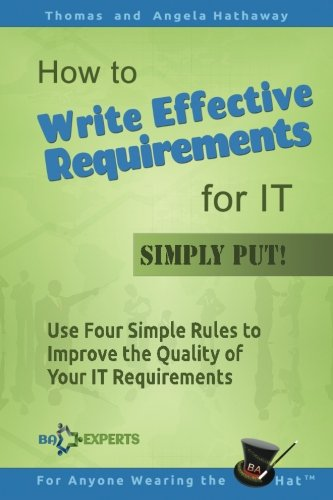 How to Write Effective Requirements for IT - Simply Put!: Use Four Simple Rules to Improve the Quality of Your IT Requirements