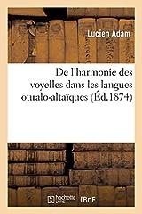 De l'harmonie des voyelles dans les langues ouralo-altaiques / par Lucien Adam...Date de l'edition originale: 1874Ce livre est la reproduction fidele d'une oeuvre publiee avant 1920 et fait partie d'une collection de livres reimprimes a la de...