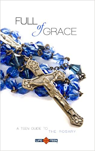 Full of Grace: A Teen Guide to the Rosary: Life Teen